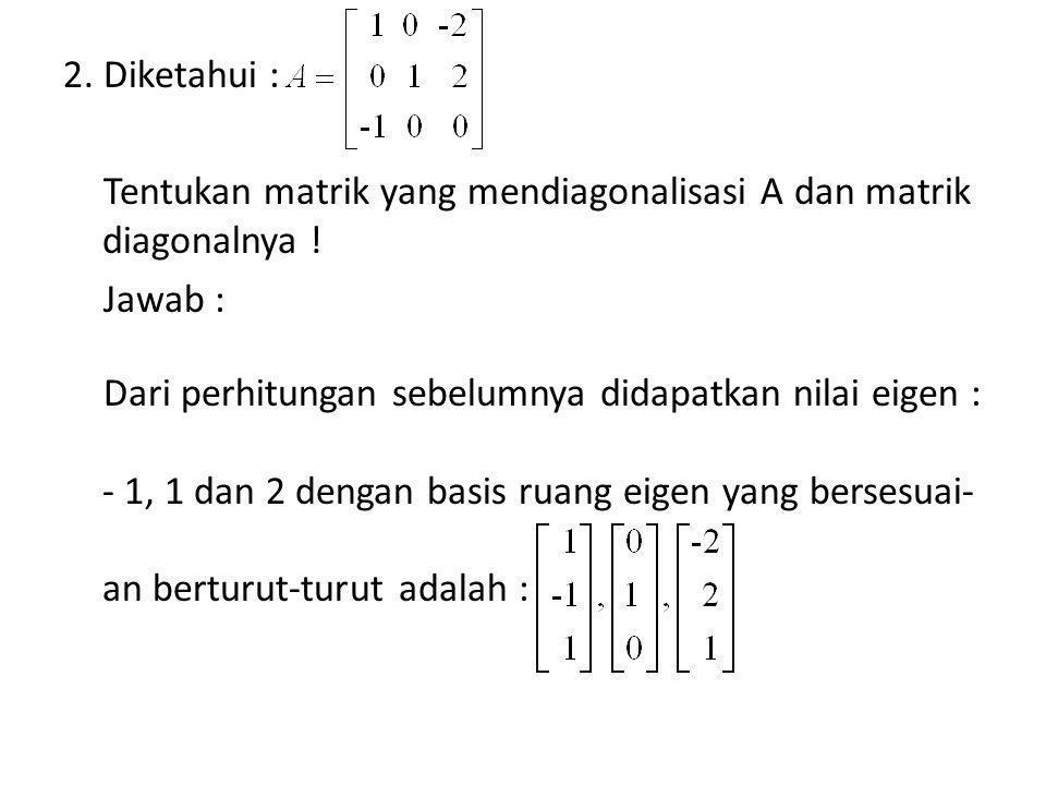 2. Diketahui : Tentukan matrik yang mendiagonalisasi A dan matrik diagonalnya .
