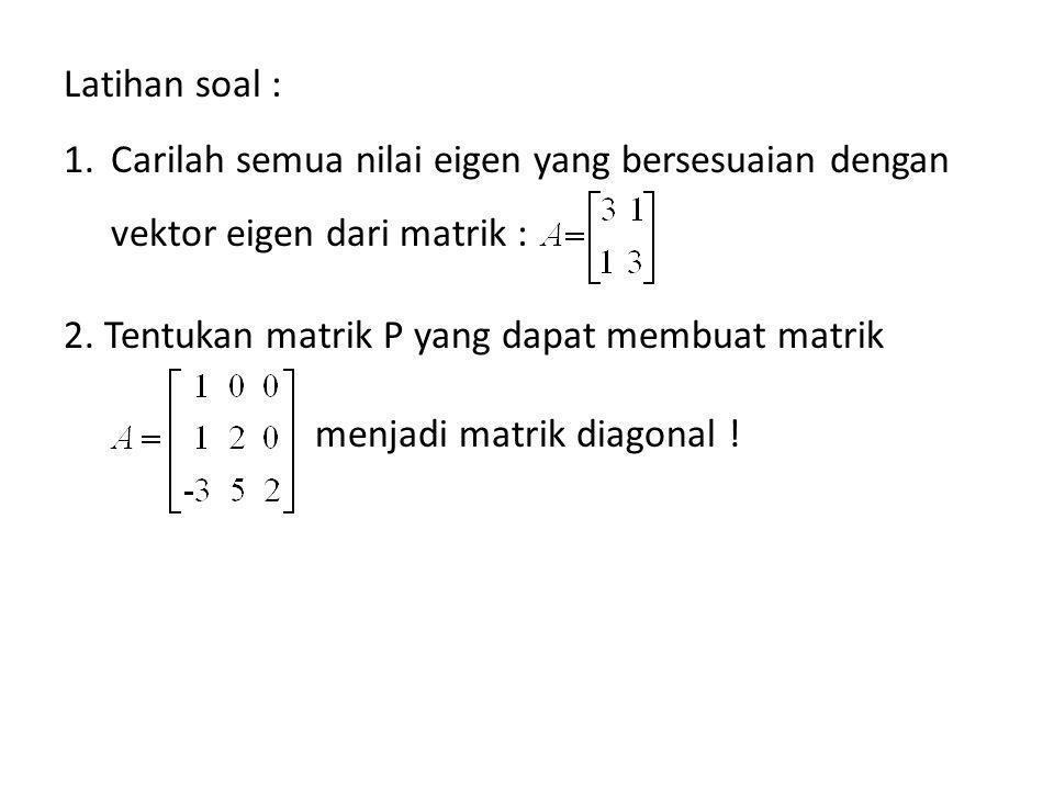 Latihan soal : Carilah semua nilai eigen yang bersesuaian dengan vektor eigen dari matrik :