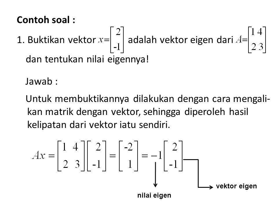 Contoh soal : 1. Buktikan vektor adalah vektor eigen dari dan tentukan nilai eigennya! Jawab : Untuk membuktikannya dilakukan dengan cara mengali-kan matrik dengan vektor, sehingga diperoleh hasil kelipatan dari vektor iatu sendiri.