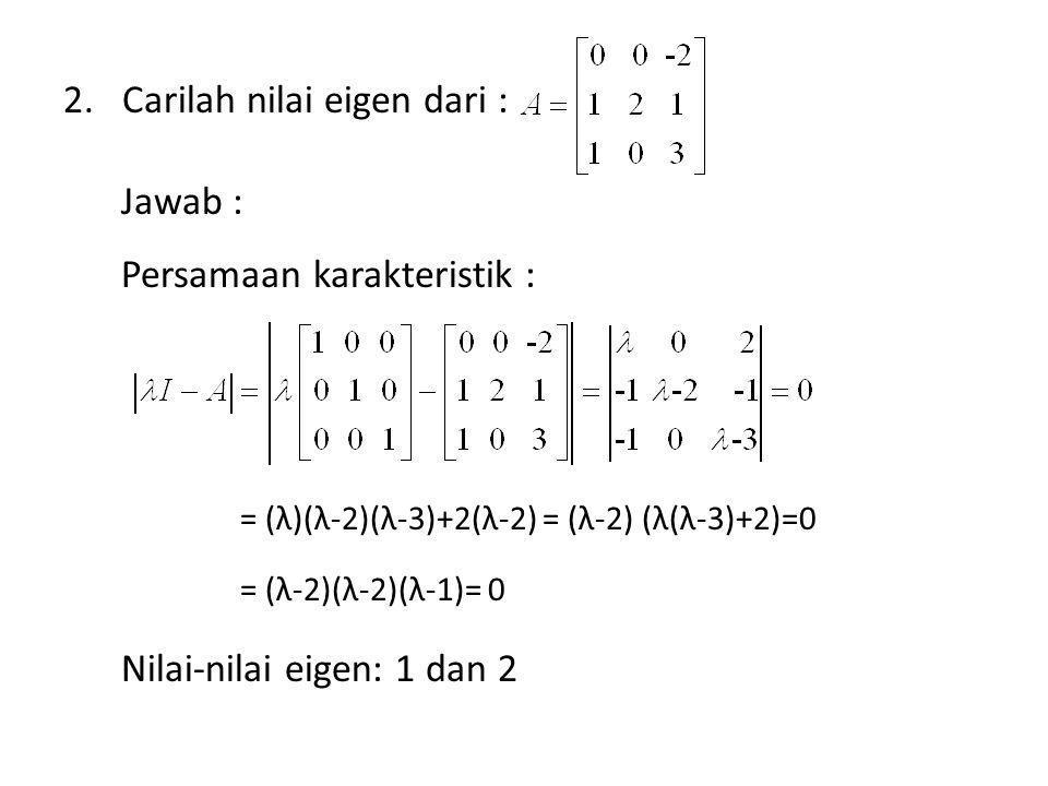 Carilah nilai eigen dari : Jawab : Persamaan karakteristik :