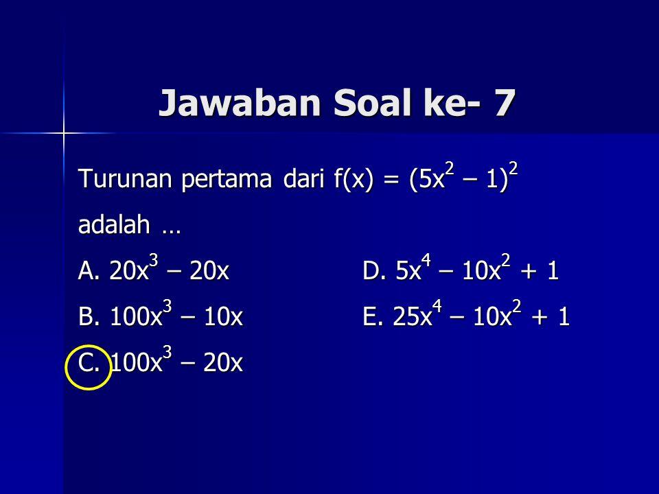 Jawaban Soal ke- 7 Turunan pertama dari f(x) = (5x2 – 1)2 adalah …