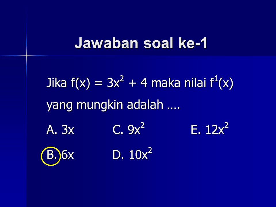 Jawaban soal ke-1 Jika f(x) = 3x2 + 4 maka nilai f1(x) yang mungkin adalah …. A. 3x C. 9x2 E. 12x2.