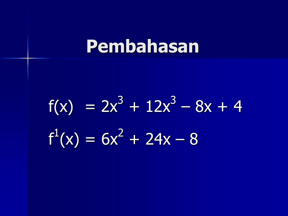 Pembahasan f(x) = 2x3 + 12x3 – 8x + 4 f1(x) = 6x2 + 24x – 8