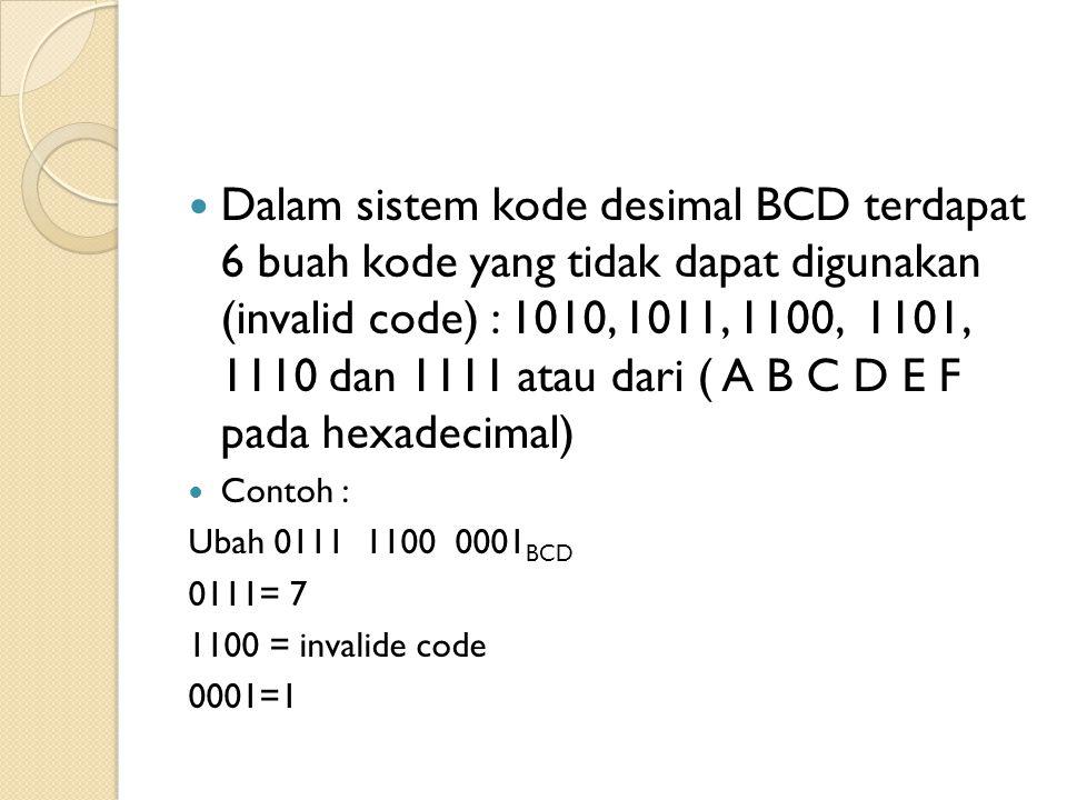 Dalam sistem kode desimal BCD terdapat 6 buah kode yang tidak dapat digunakan (invalid code) : 1010, 1011, 1100, 1101, 1110 dan 1111 atau dari ( A B C D E F pada hexadecimal)