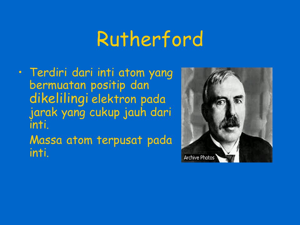 Rutherford Terdiri dari inti atom yang bermuatan positip dan dikelilingi elektron pada jarak yang cukup jauh dari inti.
