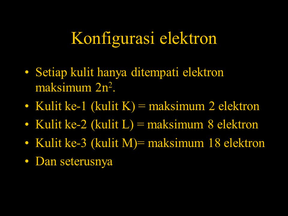 Konfigurasi elektron Setiap kulit hanya ditempati elektron maksimum 2n2. Kulit ke-1 (kulit K) = maksimum 2 elektron.
