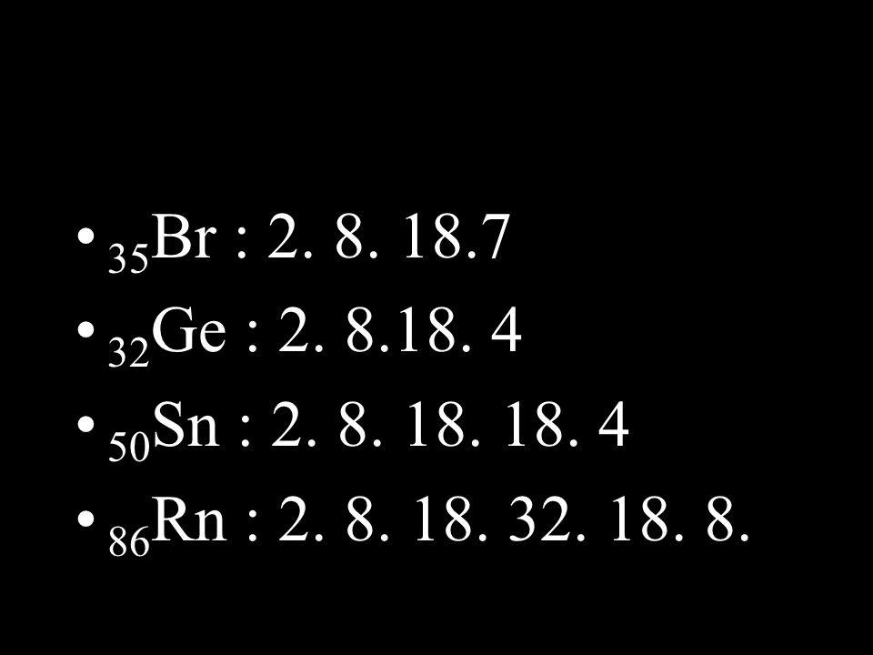 35Br : 2. 8. 18.7 32Ge : 2. 8.18. 4 50Sn : 2. 8. 18. 18. 4 86Rn : 2. 8. 18. 32. 18. 8.