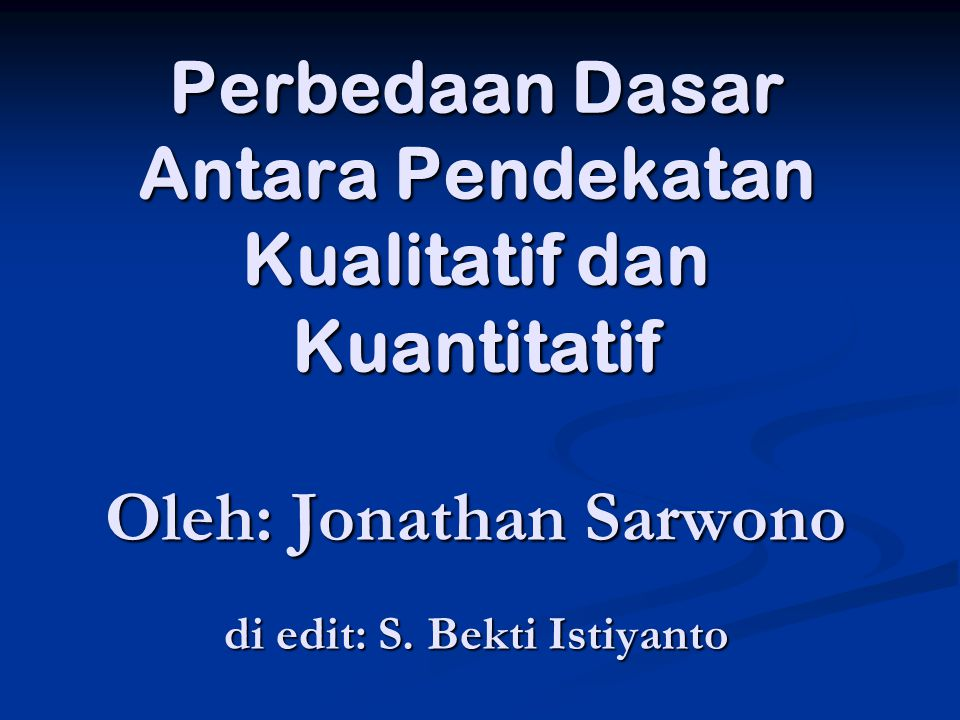 Perbedaan Dasar Antara Pendekatan Kualitatif dan Kuantitatif Oleh: Jonathan Sarwono di edit: S.