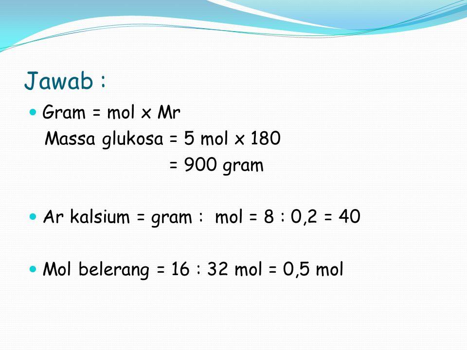 Jawab : Gram = mol x Mr Massa glukosa = 5 mol x 180 = 900 gram