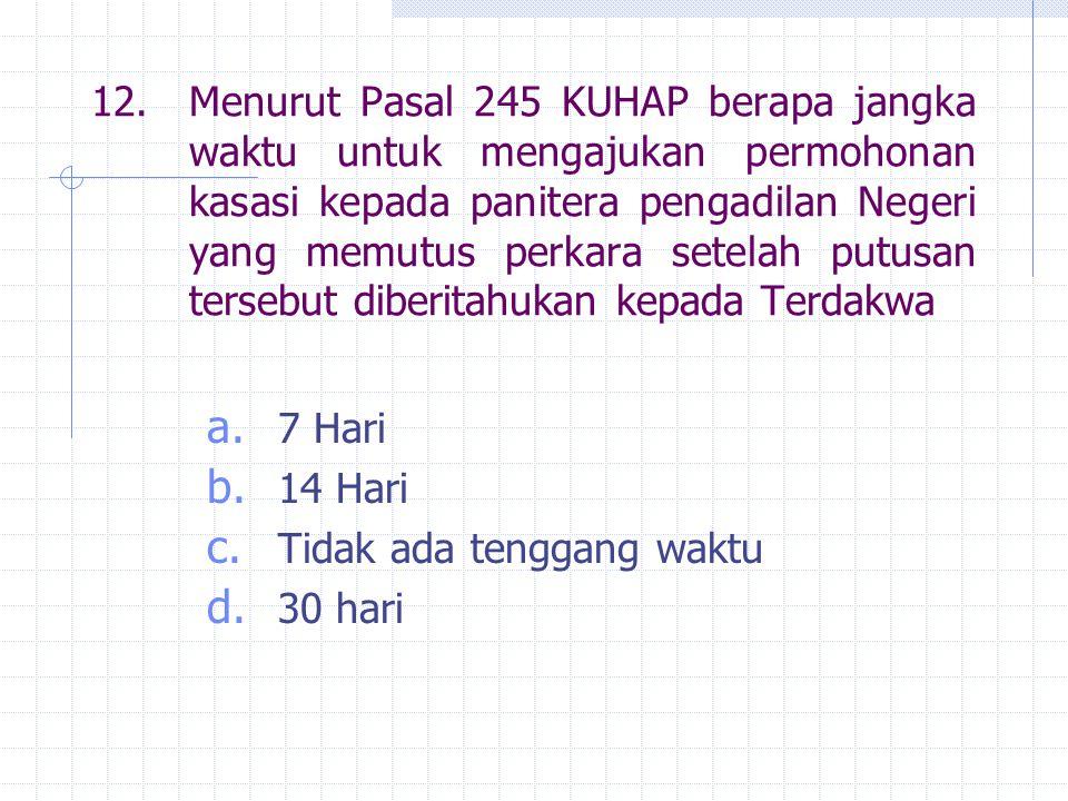 12. Menurut Pasal 245 KUHAP berapa jangka waktu untuk mengajukan permohonan kasasi kepada panitera pengadilan Negeri yang memutus perkara setelah putusan tersebut diberitahukan kepada Terdakwa