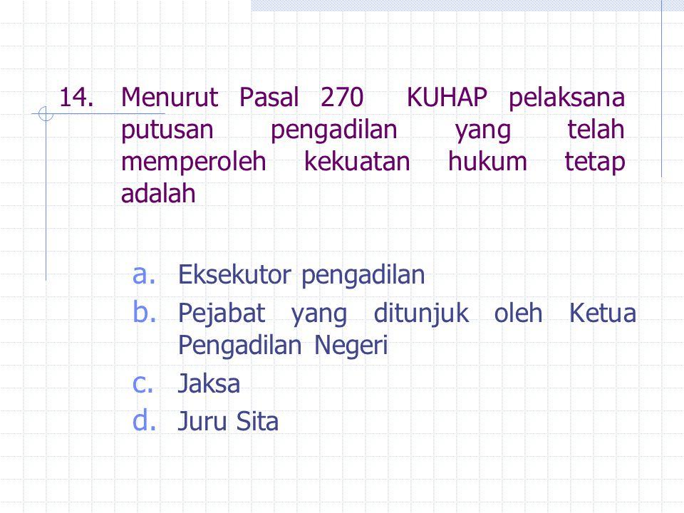 14. Menurut Pasal 270 KUHAP pelaksana putusan pengadilan yang telah memperoleh kekuatan hukum tetap adalah