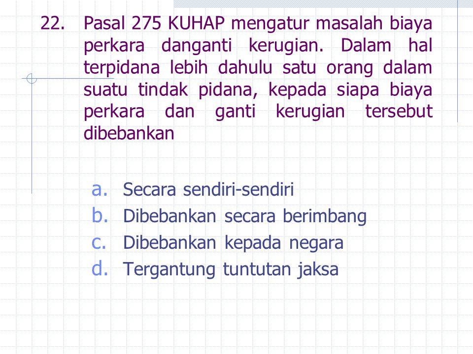22. Pasal 275 KUHAP mengatur masalah biaya perkara danganti kerugian