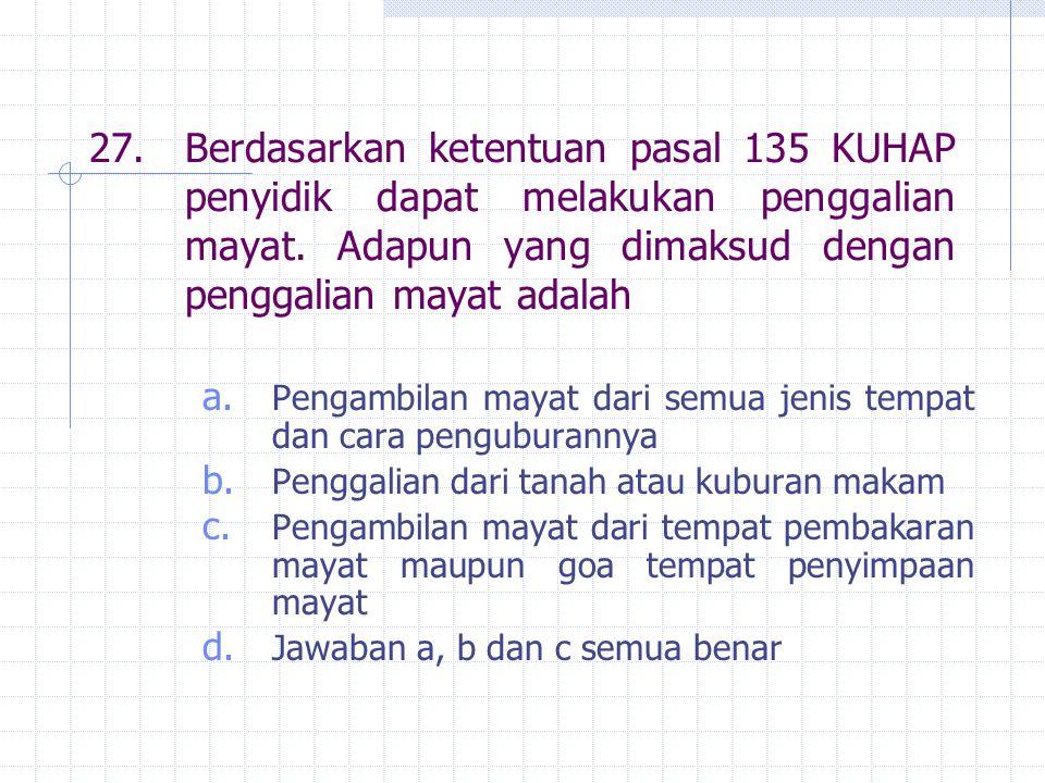 27. Berdasarkan ketentuan pasal 135 KUHAP penyidik dapat melakukan penggalian mayat. Adapun yang dimaksud dengan penggalian mayat adalah