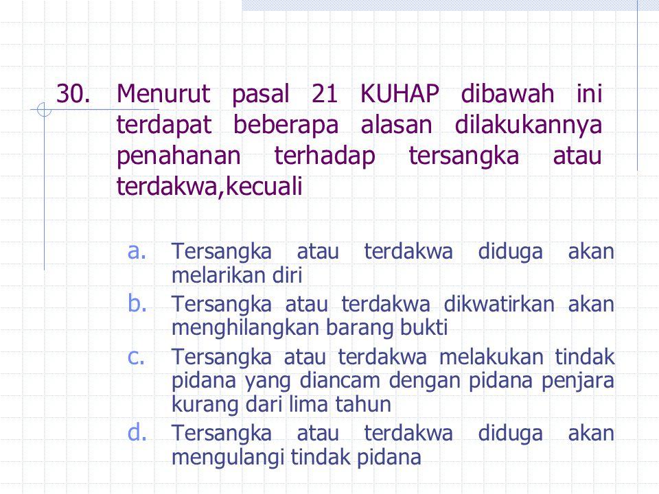30. Menurut pasal 21 KUHAP dibawah ini terdapat beberapa alasan dilakukannya penahanan terhadap tersangka atau terdakwa,kecuali