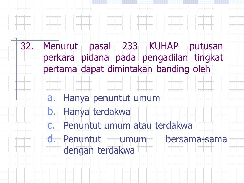 32. Menurut pasal 233 KUHAP putusan perkara pidana pada pengadilan tingkat pertama dapat dimintakan banding oleh