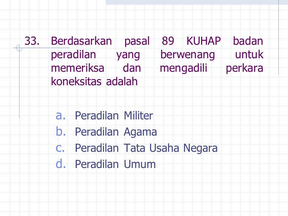 33. Berdasarkan pasal 89 KUHAP badan peradilan yang berwenang untuk memeriksa dan mengadili perkara koneksitas adalah