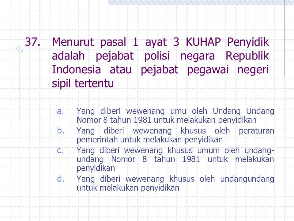 37. Menurut pasal 1 ayat 3 KUHAP Penyidik adalah pejabat polisi negara Republik Indonesia atau pejabat pegawai negeri sipil tertentu