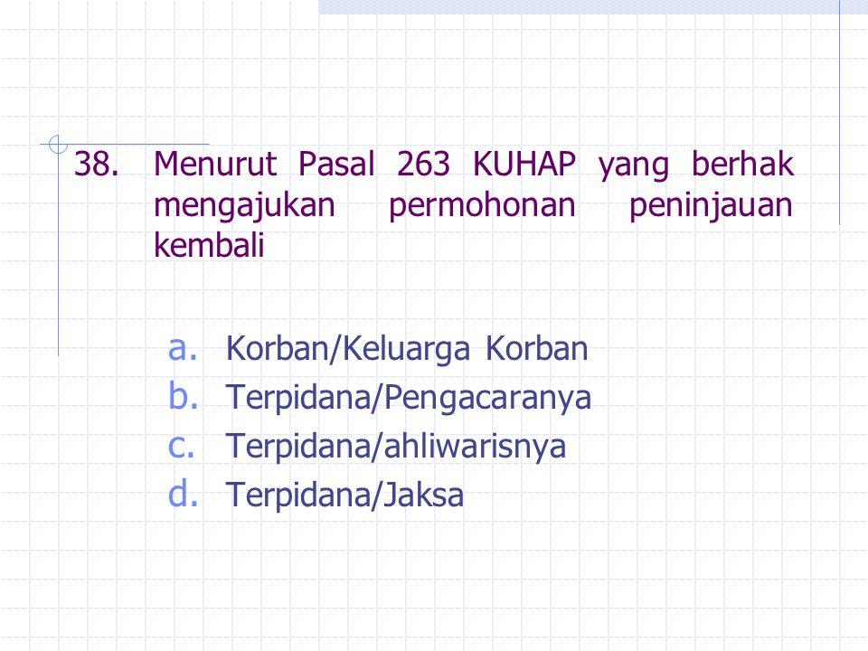 38. Menurut Pasal 263 KUHAP yang berhak mengajukan permohonan peninjauan kembali