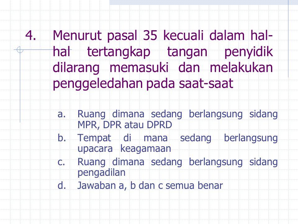 4. Menurut pasal 35 kecuali dalam hal-hal tertangkap tangan penyidik dilarang memasuki dan melakukan penggeledahan pada saat-saat