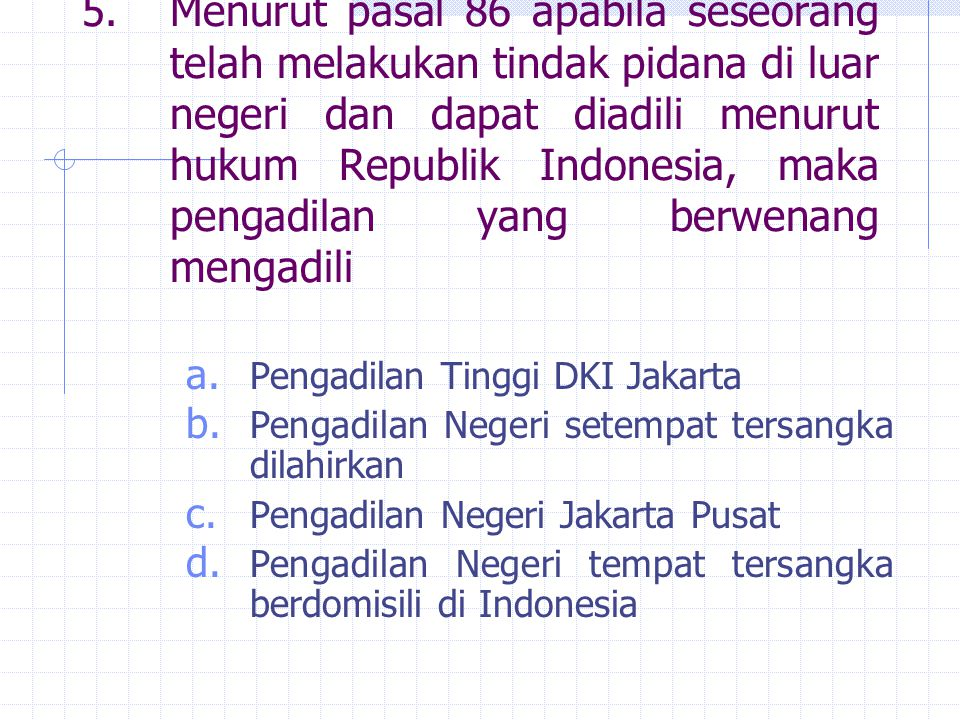 5. Menurut pasal 86 apabila seseorang telah melakukan tindak pidana di luar negeri dan dapat diadili menurut hukum Republik Indonesia, maka pengadilan yang berwenang mengadili