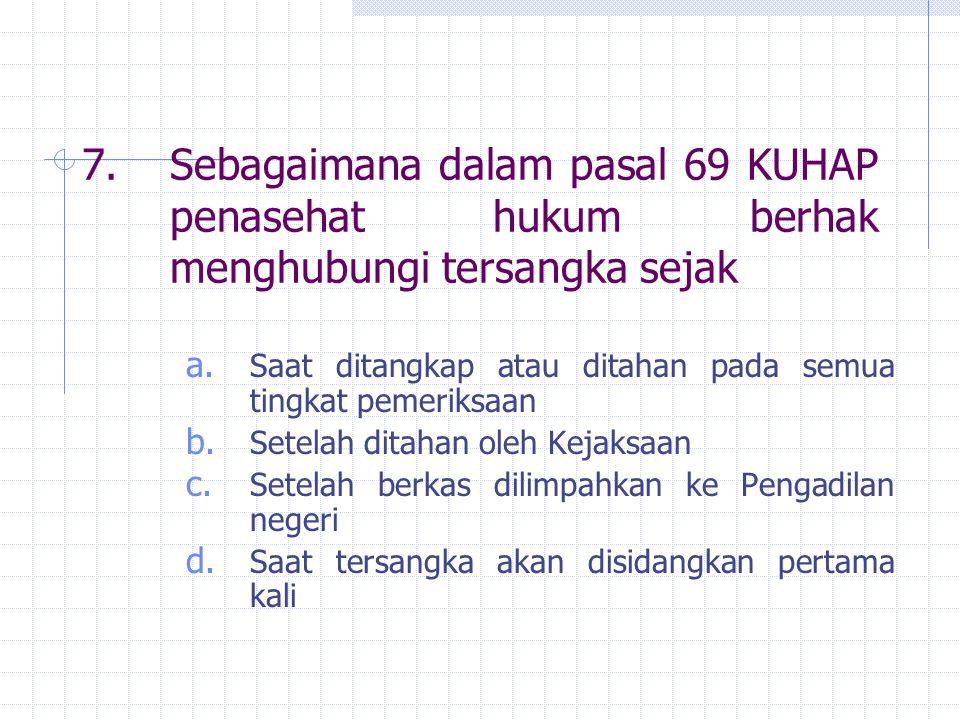 7. Sebagaimana dalam pasal 69 KUHAP penasehat hukum berhak menghubungi tersangka sejak