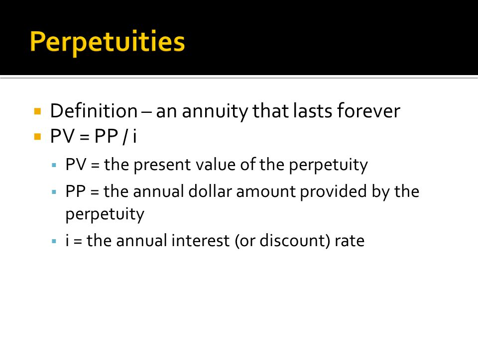 Perpetuities Definition – an annuity that lasts forever PV = PP / i