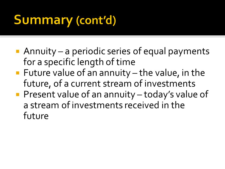 Summary (cont'd) Annuity – a periodic series of equal payments for a specific length of time.
