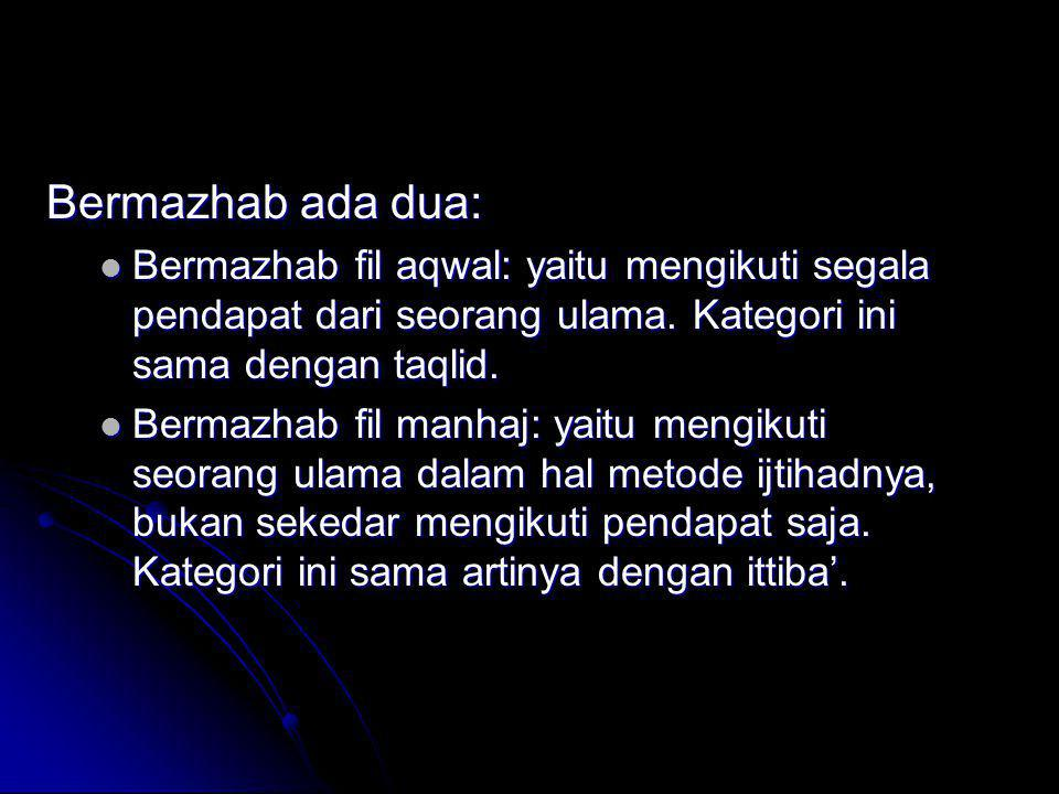 Bermazhab ada dua: Bermazhab fil aqwal: yaitu mengikuti segala pendapat dari seorang ulama. Kategori ini sama dengan taqlid.