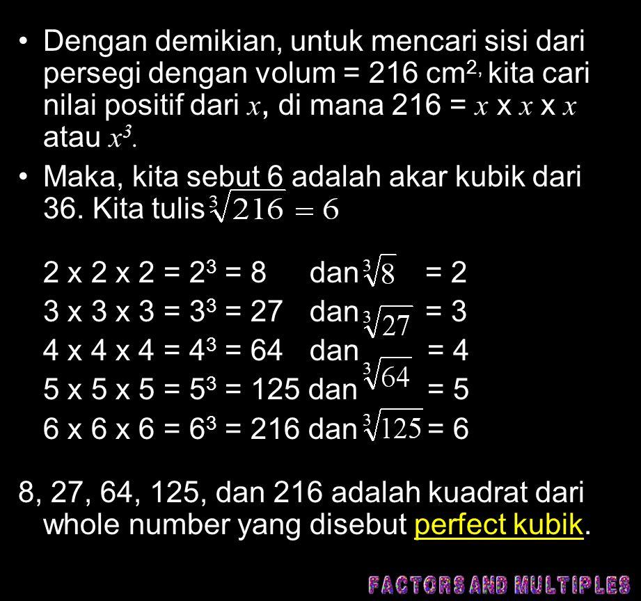 Dengan demikian, untuk mencari sisi dari persegi dengan volum = 216 cm2, kita cari nilai positif dari x, di mana 216 = x x x x x atau x3.