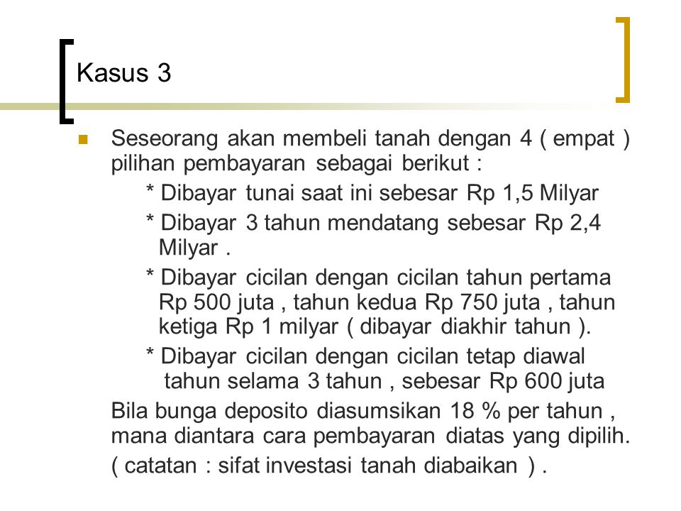 Kasus 3 Seseorang akan membeli tanah dengan 4 ( empat ) pilihan pembayaran sebagai berikut : * Dibayar tunai saat ini sebesar Rp 1,5 Milyar.