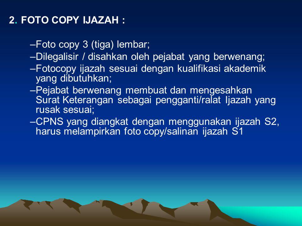 2. FOTO COPY IJAZAH : Foto copy 3 (tiga) lembar; Dilegalisir / disahkan oleh pejabat yang berwenang;