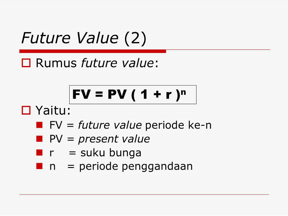 Future Value (2) FV = PV ( 1 + r )n Rumus future value: Yaitu: