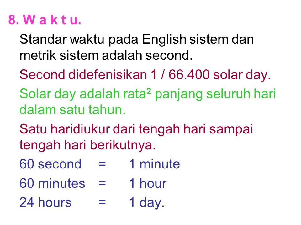 8. W a k t u. Standar waktu pada English sistem dan metrik sistem adalah second. Second didefenisikan 1 / 66.400 solar day.