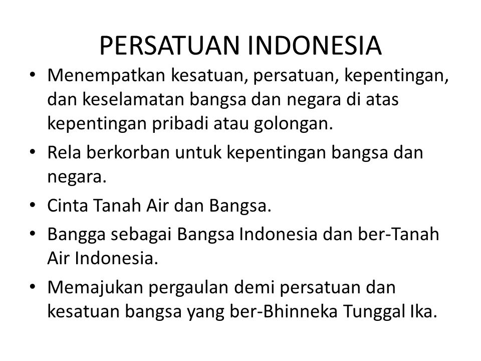 PERSATUAN INDONESIA Menempatkan kesatuan, persatuan, kepentingan, dan keselamatan bangsa dan negara di atas kepentingan pribadi atau golongan.