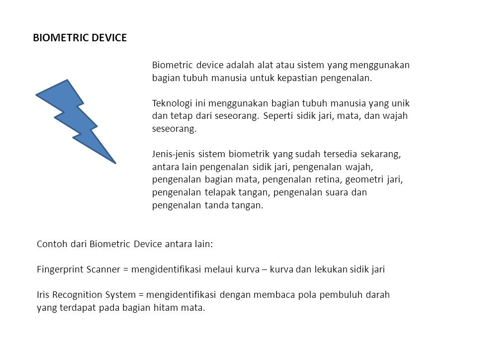 BIOMETRIC DEVICE Biometric device adalah alat atau sistem yang menggunakan bagian tubuh manusia untuk kepastian pengenalan.