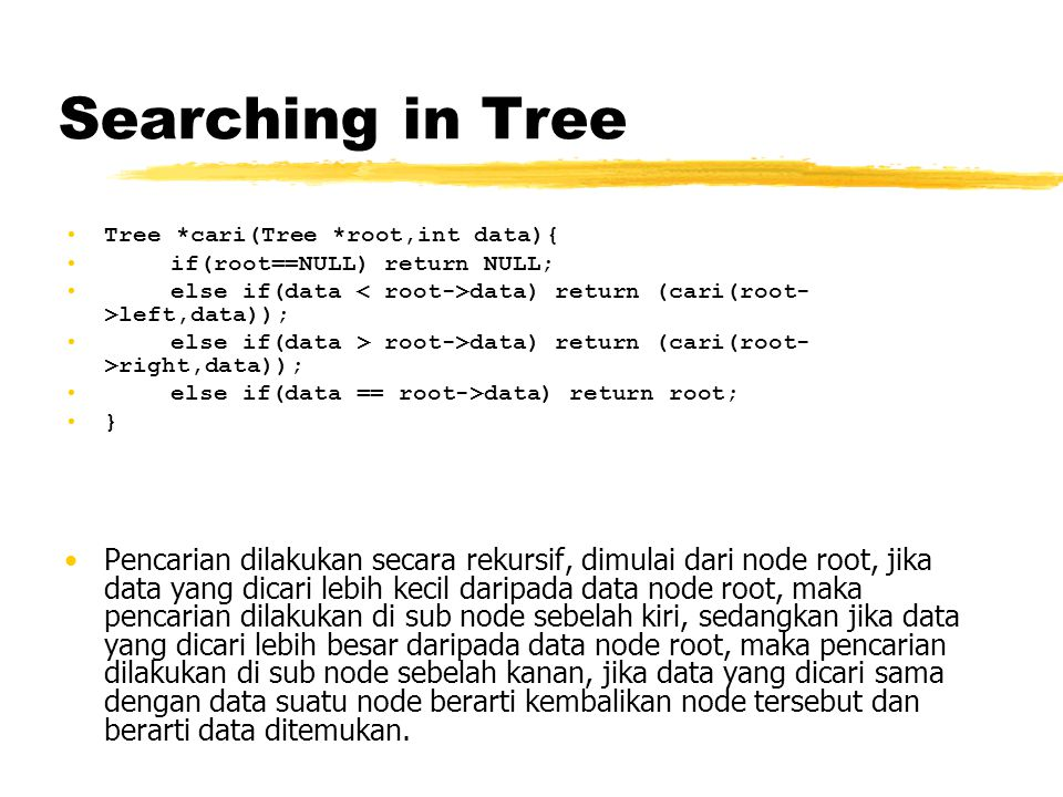 Searching in Tree Tree *cari(Tree *root,int data){ if(root==NULL) return NULL; else if(data < root->data) return (cari(root->left,data));