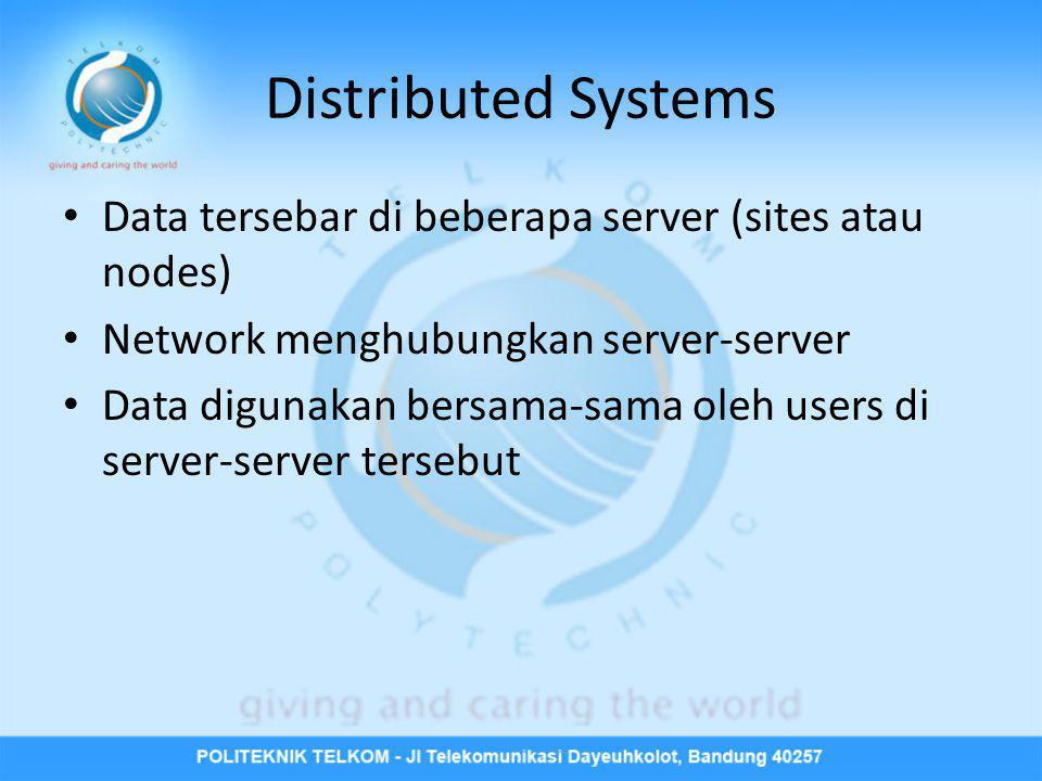Distributed Systems Data tersebar di beberapa server (sites atau nodes) Network menghubungkan server-server.