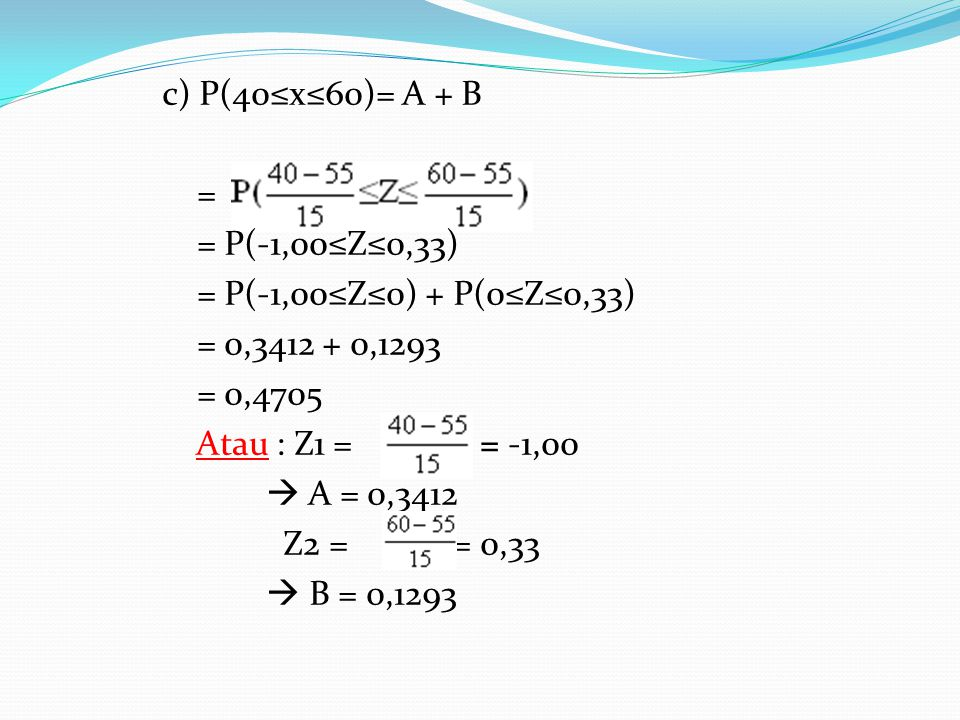 c) P(40≤x≤60)= A + B = = P(-1,00≤Z≤0,33) = P(-1,00≤Z≤0) + P(0≤Z≤0,33) = 0,3412 + 0,1293. = 0,4705.
