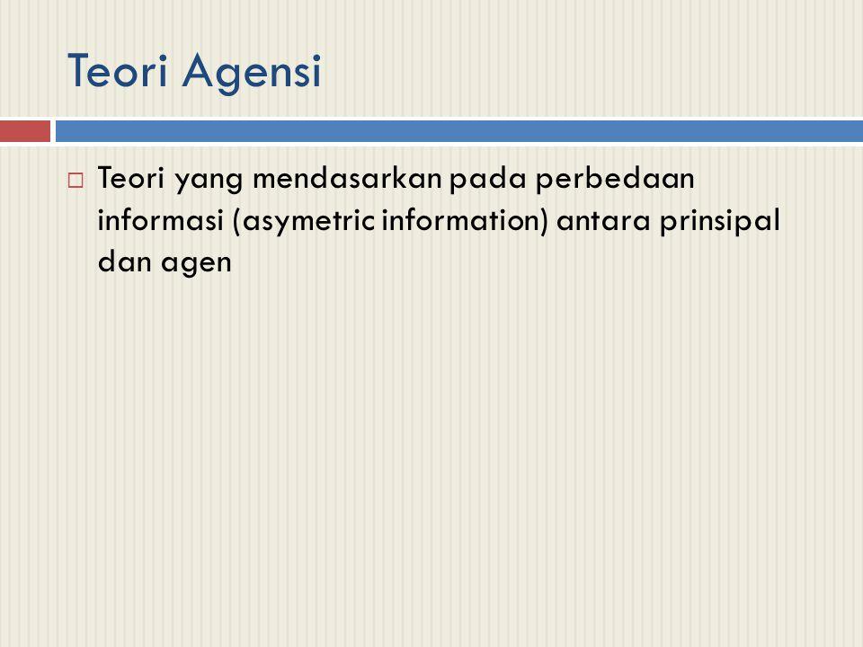 Teori Agensi Teori yang mendasarkan pada perbedaan informasi (asymetric information) antara prinsipal dan agen.