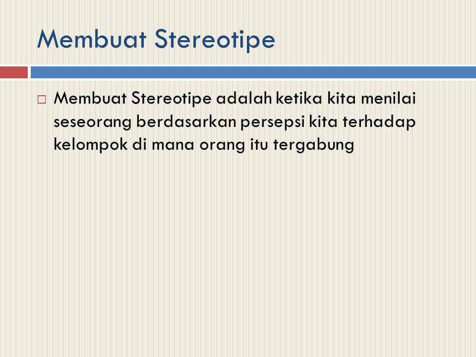 Membuat Stereotipe Membuat Stereotipe adalah ketika kita menilai seseorang berdasarkan persepsi kita terhadap kelompok di mana orang itu tergabung.