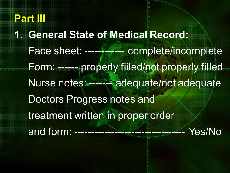 Part III 1. General State of Medical Record: Face sheet: ------------ complete/incomplete. Form: ------ properly fiiled/not properly filled.