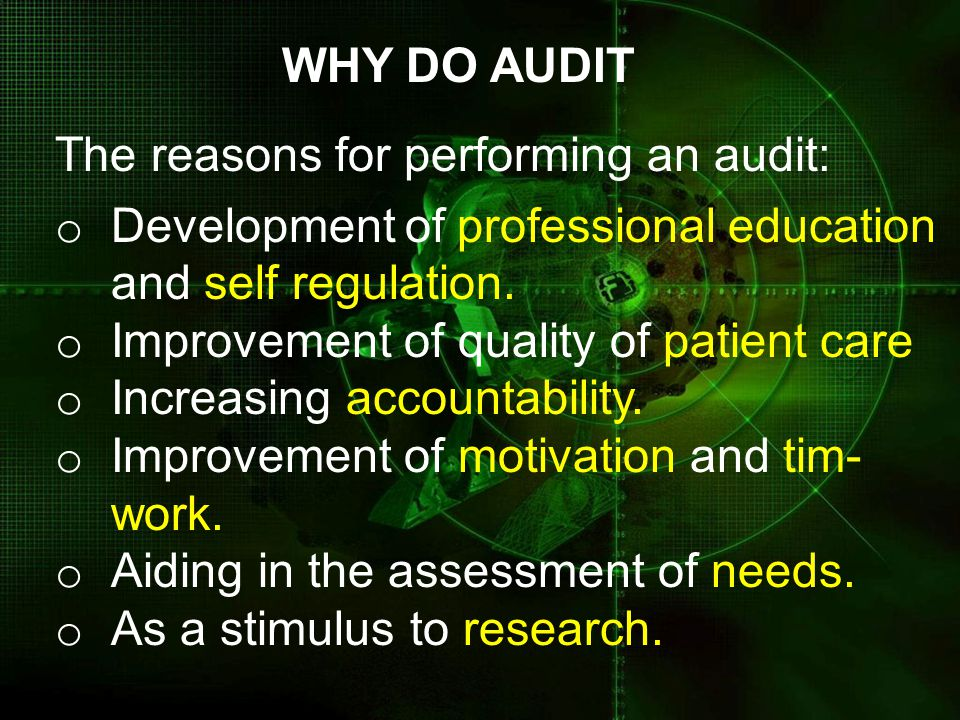 WHY DO AUDIT The reasons for performing an audit: Development of professional education. and self regulation.
