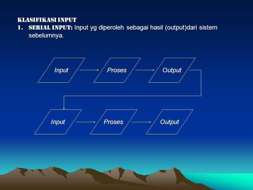Klasifikasi input serial input: Input yg diperoleh sebagai hasil (output)dari sistem sebelumnya. Input.