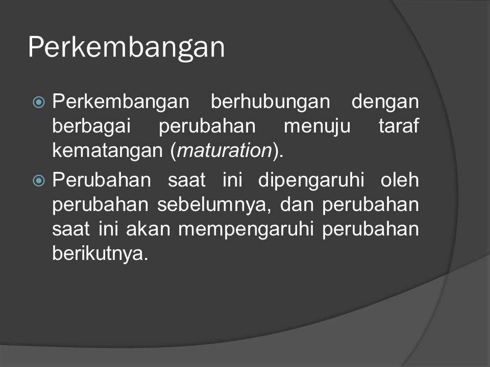 Perkembangan Perkembangan berhubungan dengan berbagai perubahan menuju taraf kematangan (maturation).