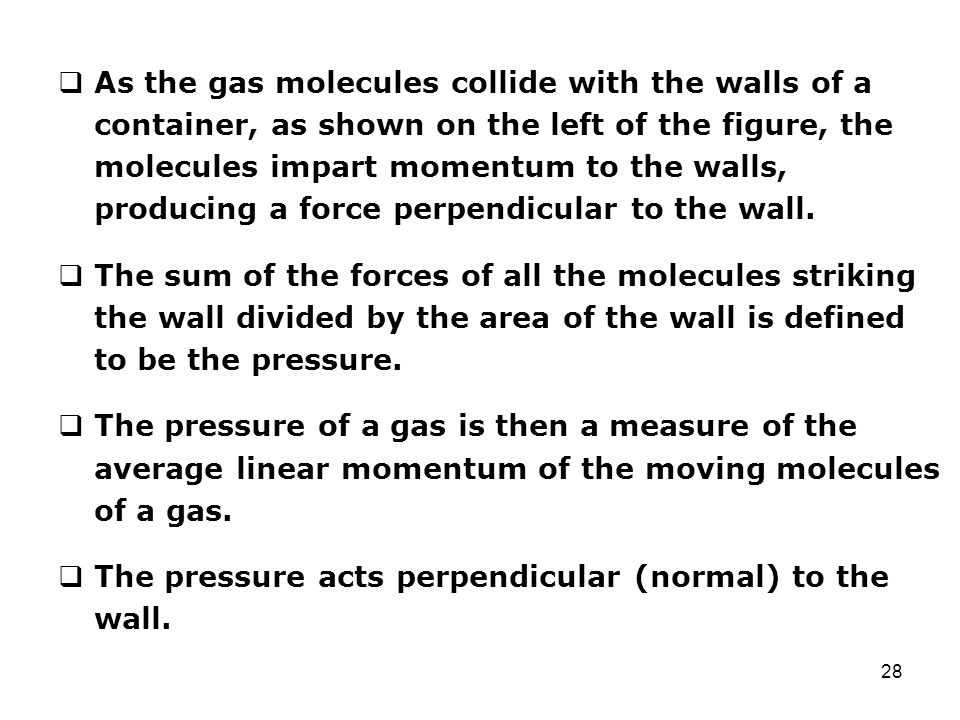 As the gas molecules collide with the walls of a container, as shown on the left of the figure, the molecules impart momentum to the walls, producing a force perpendicular to the wall.