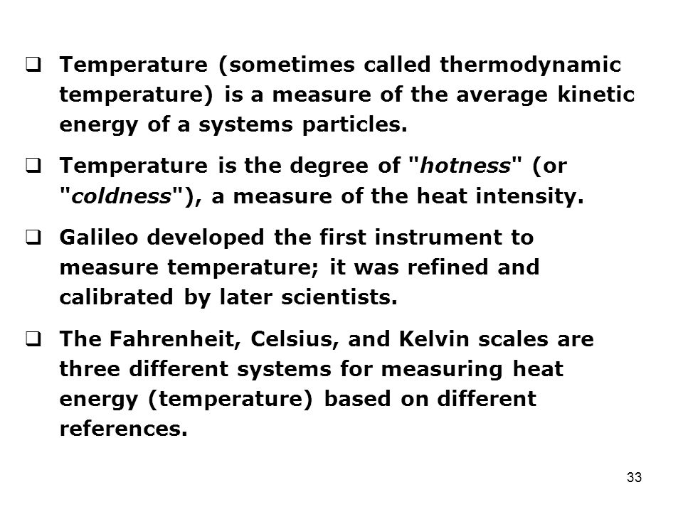 Temperature (sometimes called thermodynamic temperature) is a measure of the average kinetic energy of a systems particles.