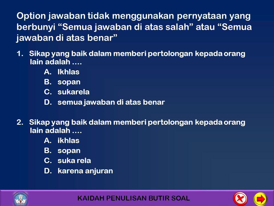 Option jawaban tidak menggunakan pernyataan yang berbunyi Semua jawaban di atas salah atau Semua jawaban di atas benar
