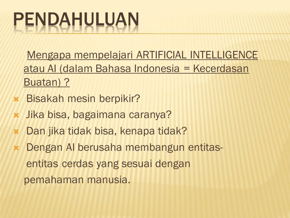 PENDAHULUAN Mengapa mempelajari ARTIFICIAL INTELLIGENCE atau AI (dalam Bahasa Indonesia = Kecerdasan Buatan)