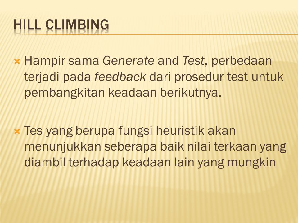 HILL CLIMBING Hampir sama Generate and Test, perbedaan terjadi pada feedback dari prosedur test untuk pembangkitan keadaan berikutnya.