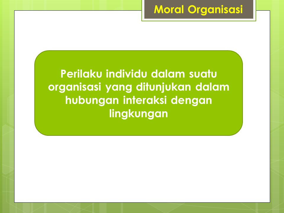 Moral Organisasi Perilaku individu dalam suatu organisasi yang ditunjukan dalam hubungan interaksi dengan lingkungan.